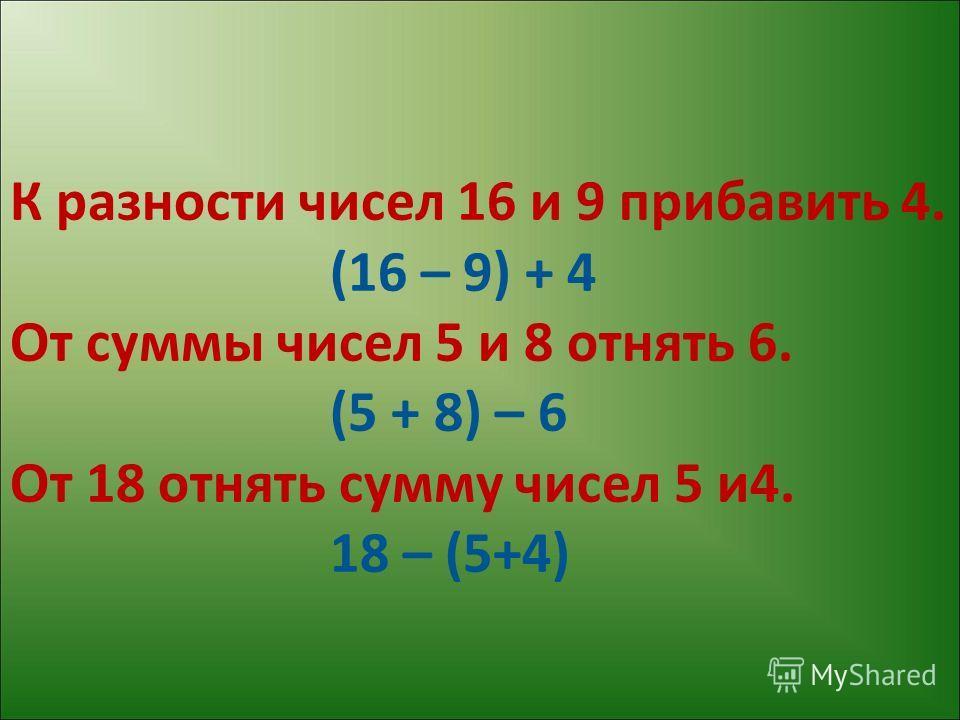 К разности чисел 16 и 9 прибавить 4. (16 – 9) + 4 От суммы чисел 5 и 8 отнять 6. (5 + 8) – 6 От 18 отнять сумму чисел 5 и4. 18 – (5+4)