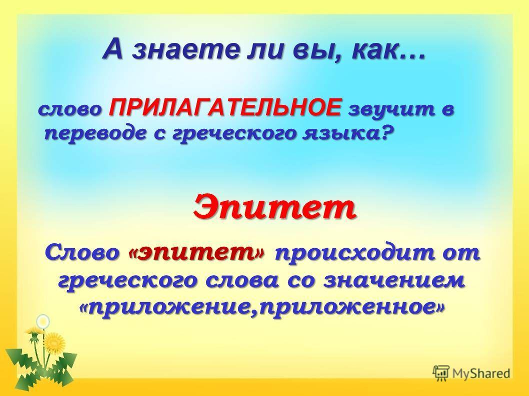 А знаете ли вы, как… слово ПРИЛАГАТЕЛЬНОЕ звучит в переводе с греческого языка? Эпитет Слово «эпитет» происходит от греческого слова со значением «приложение,приложенное»
