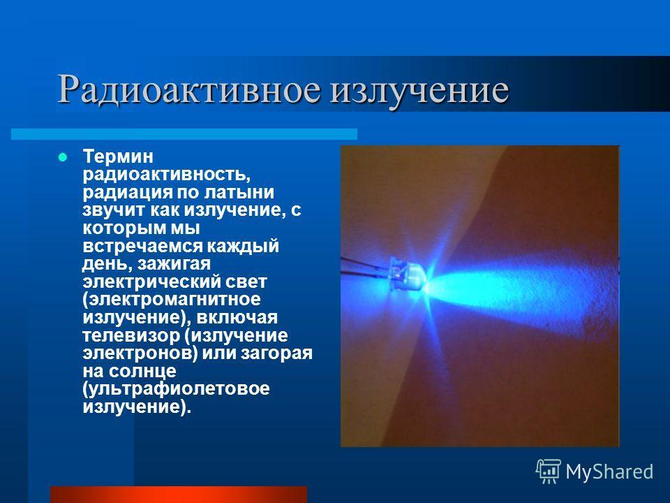 Радиоактивное излучение Термин радиоактивность, радиация по латыни звучит как излучение, с которым мы встречаемся каждый день, зажигая электрический свет (электромагнитное излучение), включая телевизор (излучение электронов) или загорая на солнце (ул