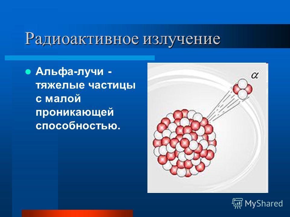 Радиоактивное излучение Альфа-лучи - тяжелые частицы с малой проникающей способностью.