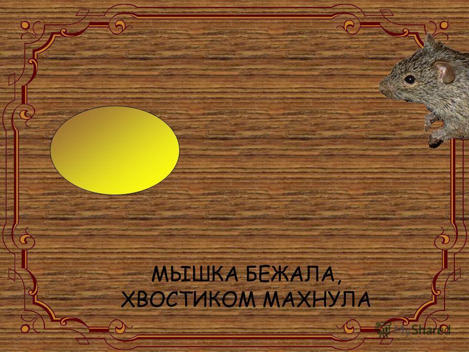 МЫШКА БЕЖАЛА, ХВОСТИКОМ МАХНУЛА