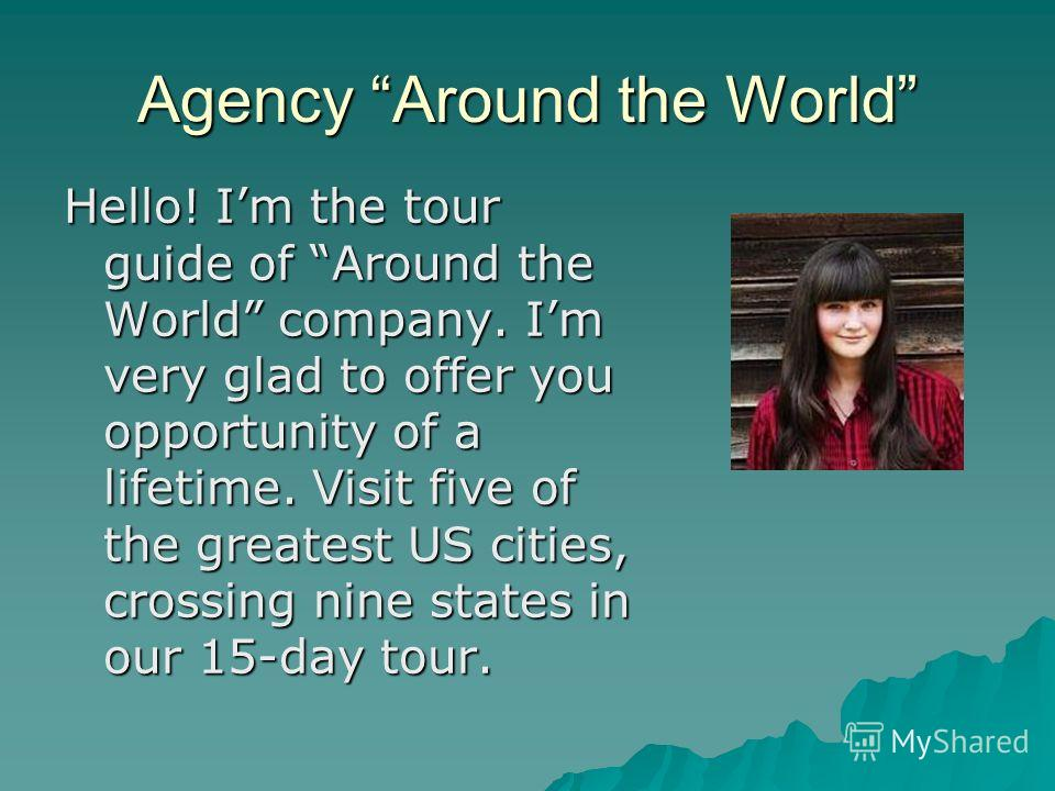 Agency Around the World Hello! Im the tour guide of Around the World company. Im very glad to offer you opportunity of a lifetime. Visit five of the greatest US cities, crossing nine states in our 15-day tour.