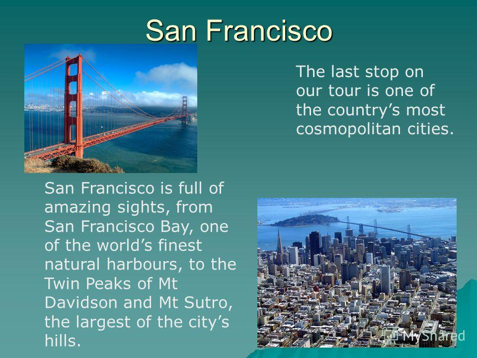 San Francisco The last stop on our tour is one of the countrys most cosmopolitan cities. San Francisco is full of amazing sights, from San Francisco Bay, one of the worlds finest natural harbours, to the Twin Peaks of Mt Davidson and Mt Sutro, the la