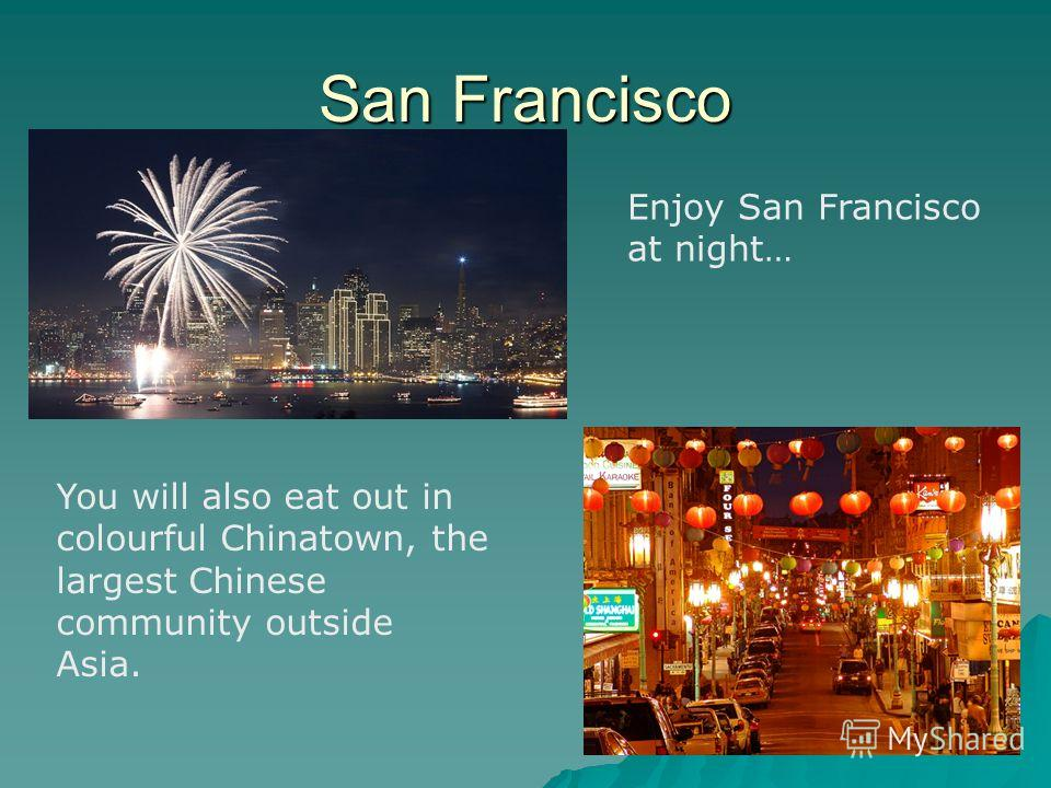 San Francisco You will also eat out in colourful Chinatown, the largest Chinese community outside Asia. Enjoy San Francisco at night…
