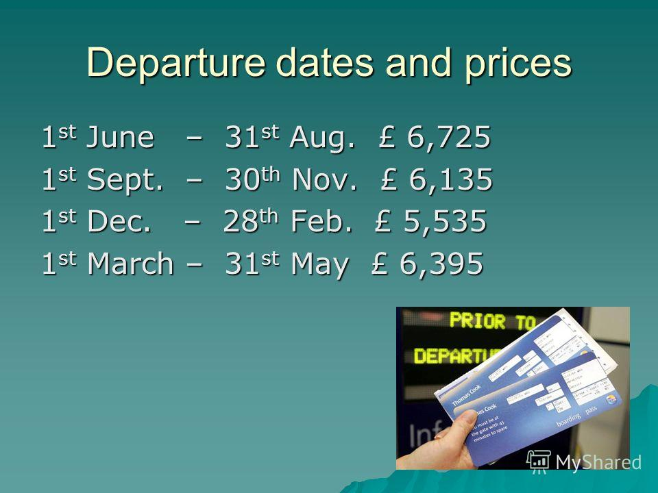 Departure dates and prices 1 st June – 31 st Aug. £ 6,725 1 st Sept. – 30 th Nov. £ 6,135 1 st Dec. – 28 th Feb. £ 5,535 1 st March – 31 st May £ 6,395