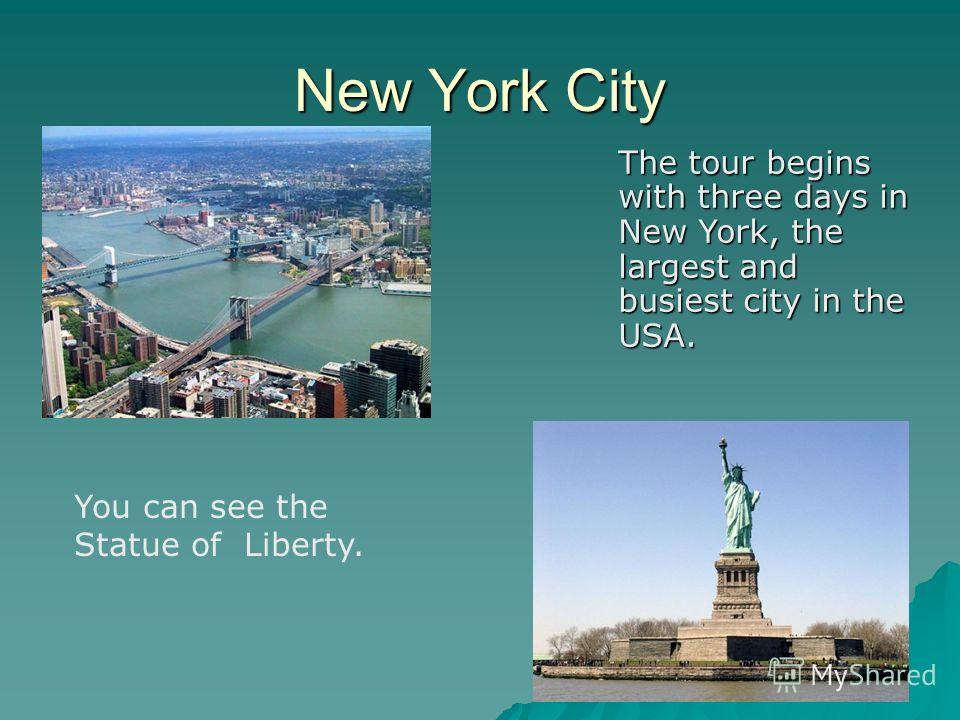 New York City You can see the Statue of Liberty. The tour begins with three days in New York, the largest and busiest city in the USA.