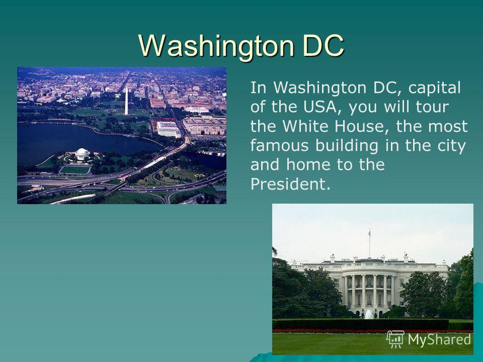 Washington DC In Washington DC, capital of the USA, you will tour the White House, the most famous building in the city and home to the President.