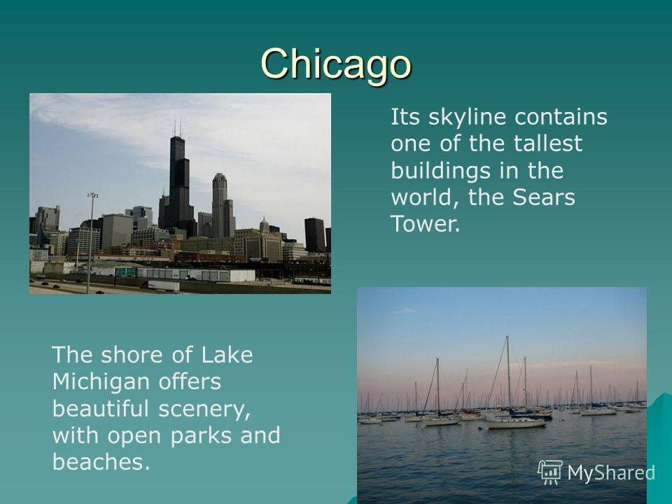 Chicago Its skyline contains one of the tallest buildings in the world, the Sears Tower. The shore of Lake Michigan offers beautiful scenery, with open parks and beaches.