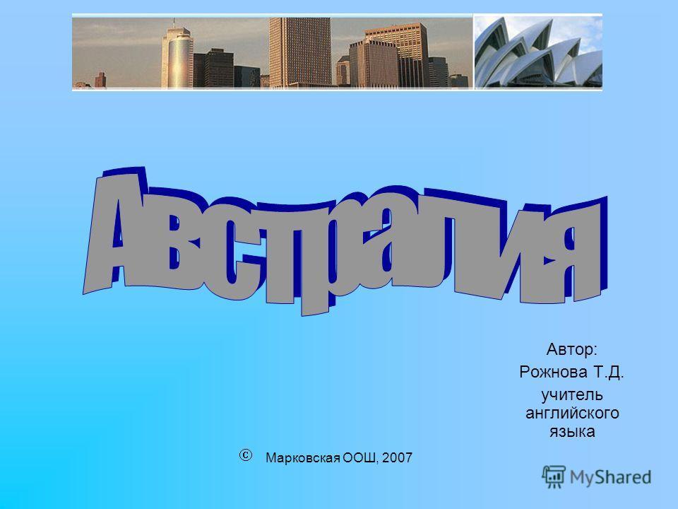 Марковская ООШ, 2007 Автор: Рожнова Т.Д. учитель английского языка