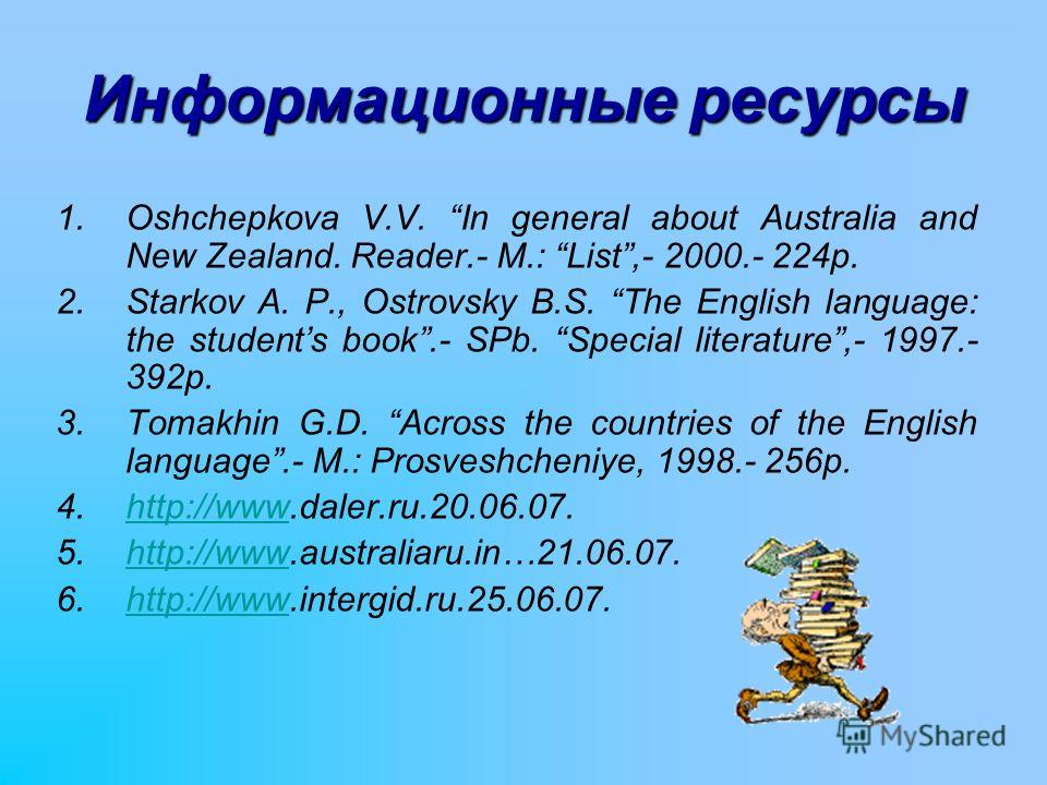 Информационные ресурсы 1.Oshchepkova V.V. In general about Australia and New Zealand. Reader.- M.: List,- 2000.- 224p. 2.Starkov A. P., Ostrovsky B.S. The English language: the students book.- SPb. Special literature,- 1997.- 392p. 3.Tomakhin G.D. Ac