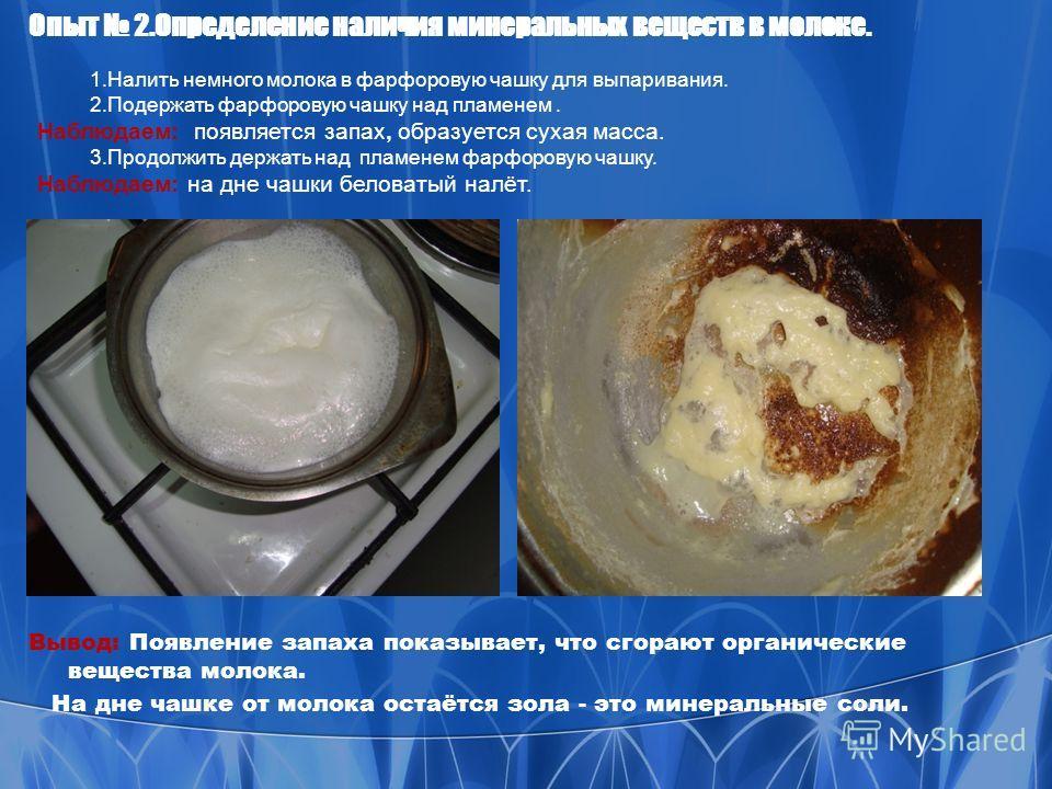 Опыт 2.Определение наличия минеральных веществ в молоке. Вывод: Появление запаха показывает, что сгорают органические вещества молока. На дне чашке от молока остаётся зола - это минеральные соли. 1.Налить немного молока в фарфоровую чашку для выпарив