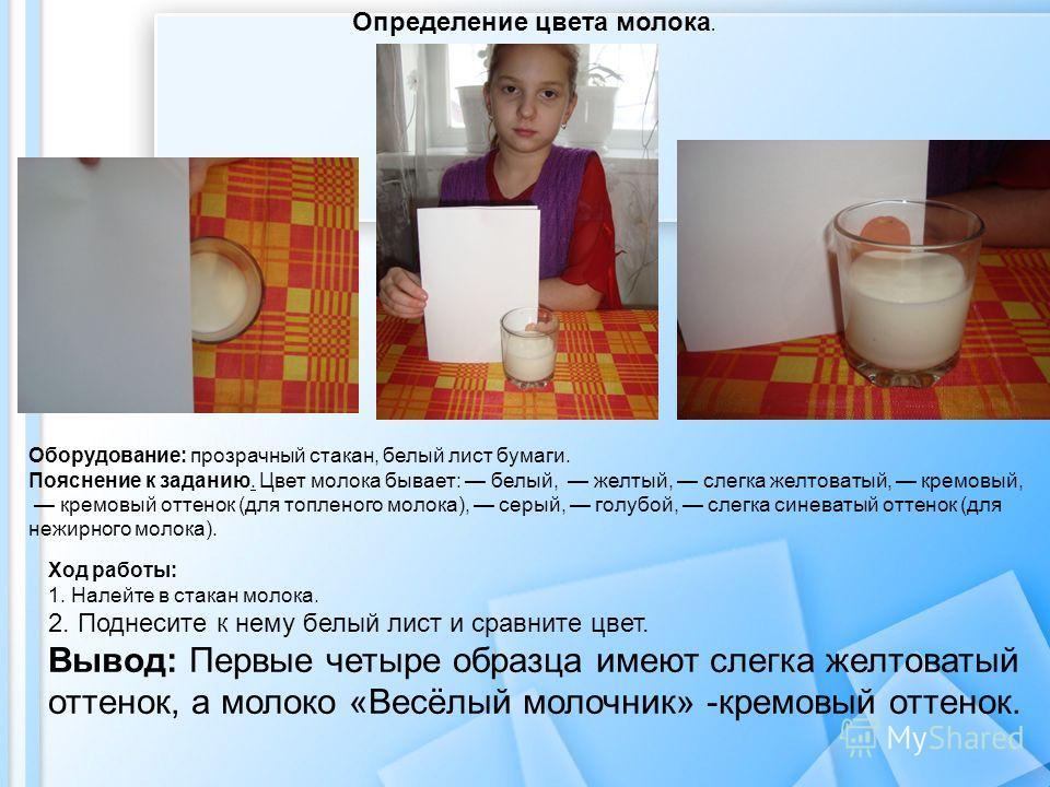 Оборудование: прозрачный стакан, белый лист бумаги. Пояснение к заданию. Цвет молока бывает: белый, желтый, слегка желтоватый, кремовый, кремовый оттенок (для топленого молока), серый, голубой, слегка синеватый оттенок (для нежирного молока). Ход раб