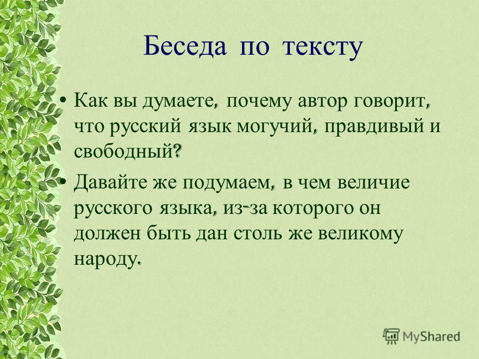 Беседа по тексту Как вы думаете, почему автор говорит, что русский язык могучий, правдивый и свободный ? Давайте же подумаем, в чем величие русского языка, из - за которого он должен быть дан столь же великому народу.