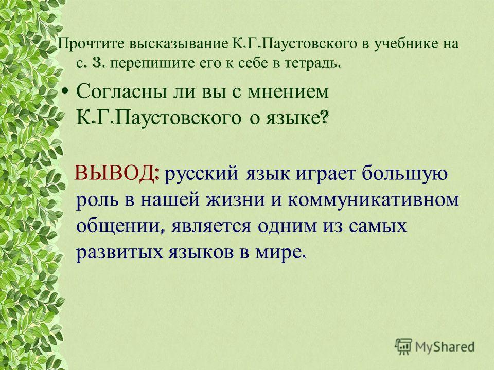 Прочтите высказывание К. Г. Паустовского в учебнике на с. 3. перепишите его к себе в тетрадь. Согласны ли вы с мнением К. Г. Паустовского о языке ? ВЫВОД : русский язык играет большую роль в нашей жизни и коммуникативном общении, является одним из са