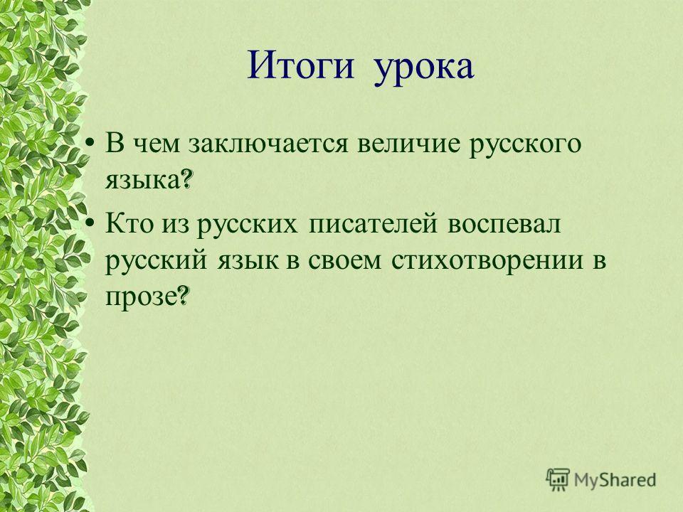 Итоги урока В чем заключается величие русского языка ? Кто из русских писателей воспевал русский язык в своем стихотворении в прозе ?