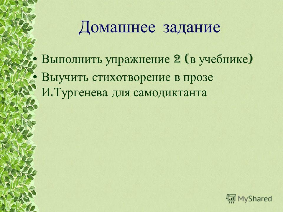 Домашнее задание Выполнить упражнение 2 ( в учебнике ) Выучить стихотворение в прозе И. Тургенева для самодиктанта