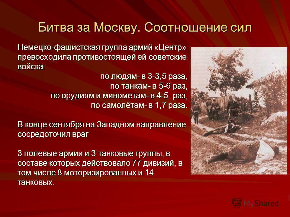 Битва за Москву. Соотношение сил Немецко-фашистская группа армий «Центр» превосходила противостоящей ей советские войска: по людям- в 3-3,5 раза, по л