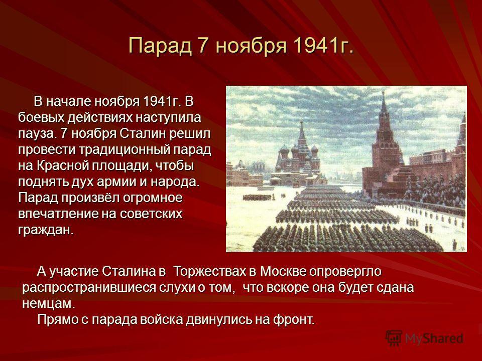 Парад 7 ноября 1941г. В начале ноября 1941г. В В начале ноября 1941г. В боевых действиях наступила пауза. 7 ноября Сталин решил провести традиционный парад на Красной площади, чтобы поднять дух армии и народа. Парад произвёл огромное впечатление на с