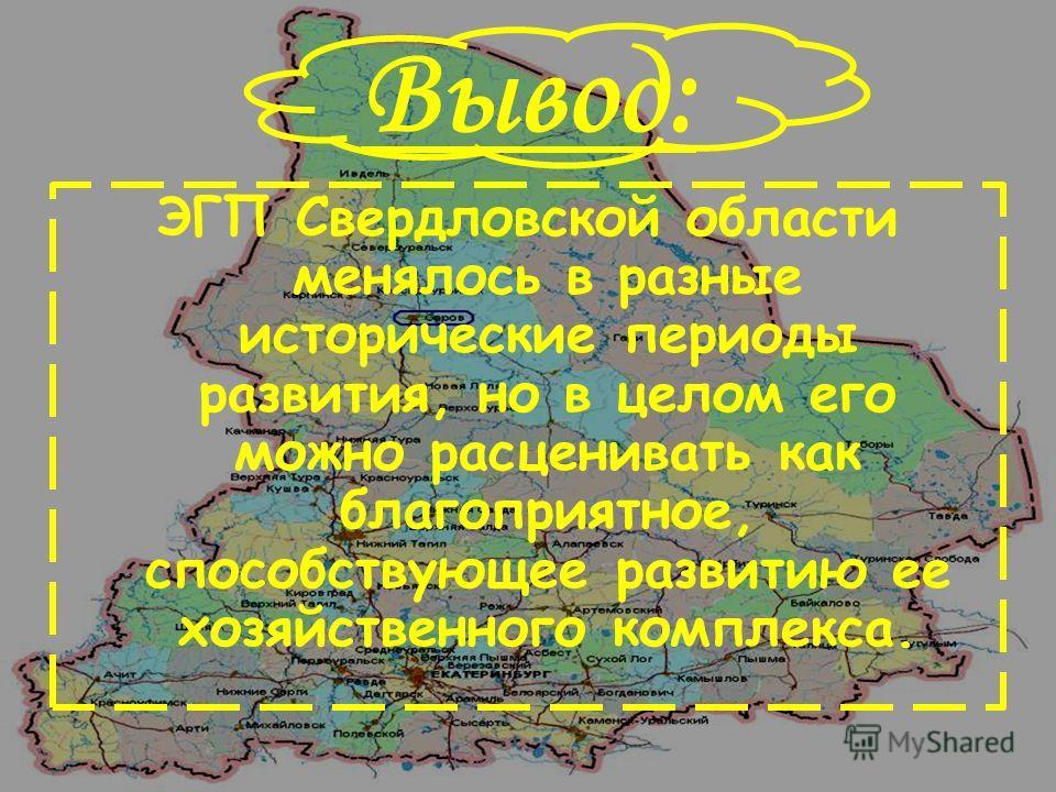 Вывод: ЭГП Свердловской области менялось в разные исторические периоды развития, но в целом его можно расценивать как благоприятное, способствующее развитию ее хозяйственного комплекса.