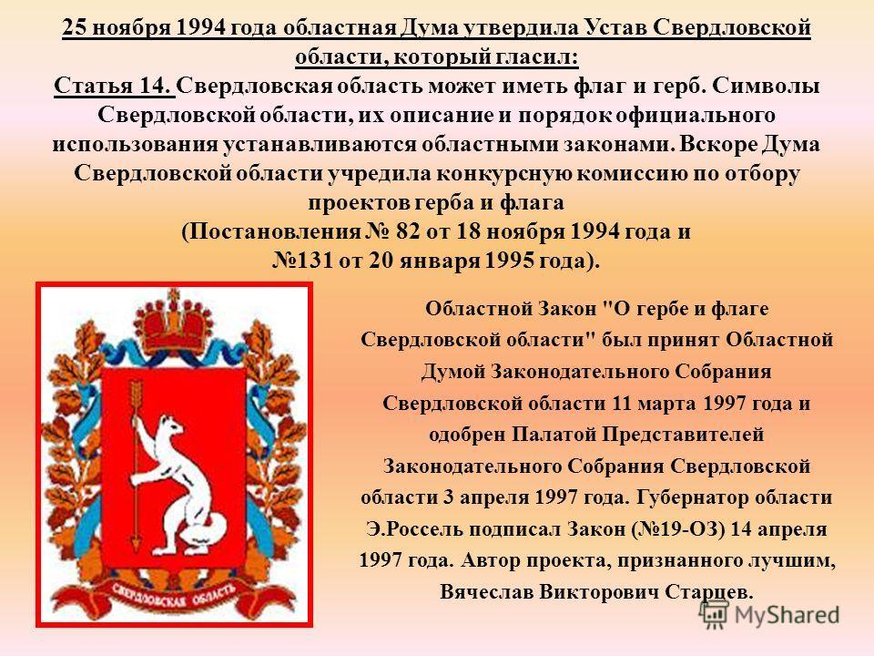 25 ноября 1994 года областная Дума утвердила Устав Свердловской области, который гласил: Статья 14. Свердловская область может иметь флаг и герб. Символы Свердловской области, их описание и порядок официального использования устанавливаются областным