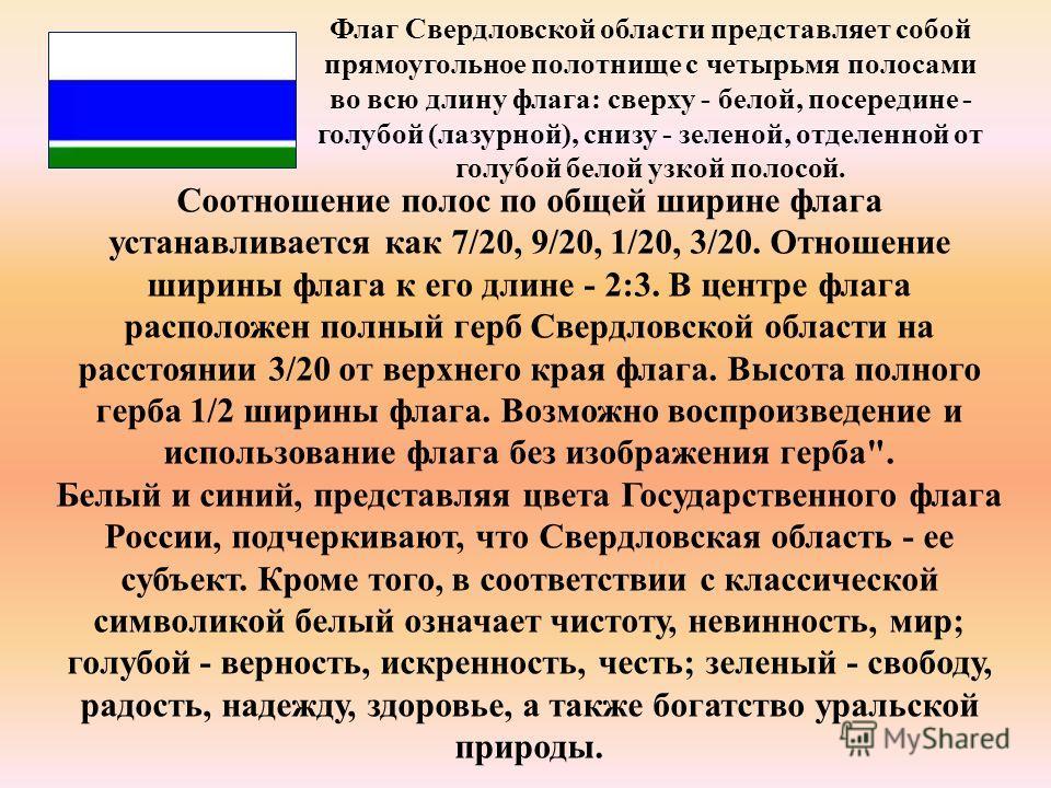 Флаг Свердловской области представляет собой прямоугольное полотнище с четырьмя полосами во всю длину флага: сверху - белой, посередине - голубой (лазурной), снизу - зеленой, отделенной от голубой белой узкой полосой. Соотношение полос по общей ширин