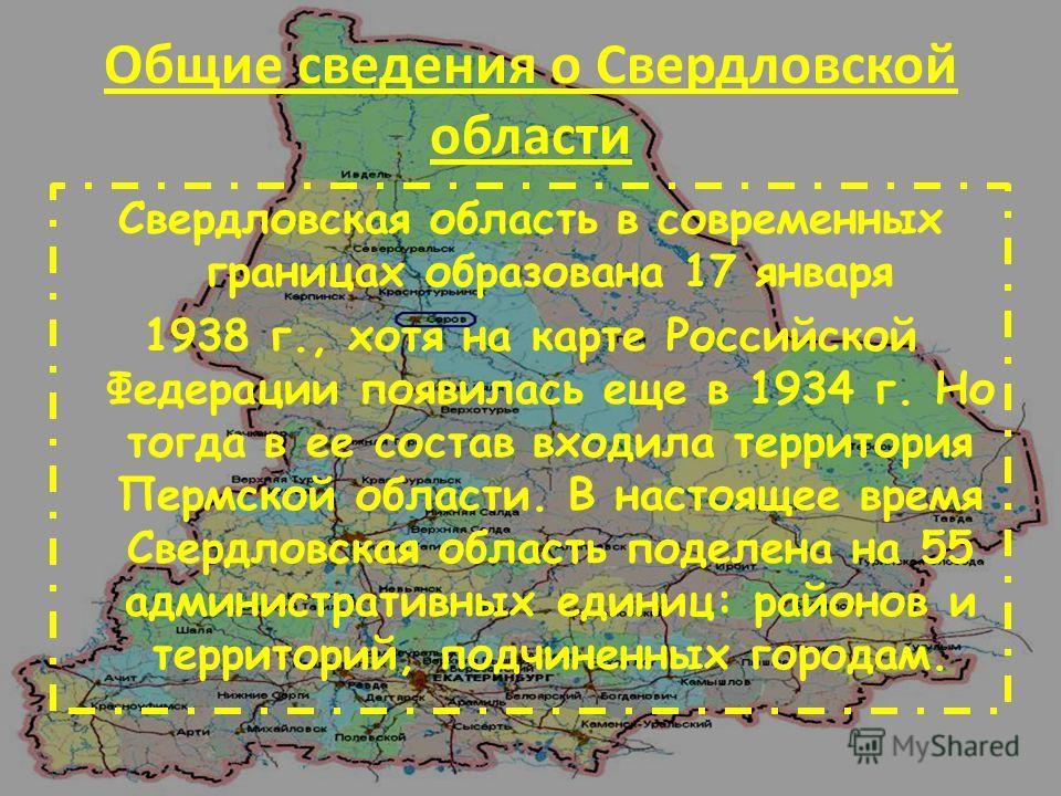 Общие сведения о Свердловской области Свердловская область в современных границах образована 17 января 1938 г., хотя на карте Российской Федерации появилась еще в 1934 г. Но тогда в ее состав входила территория Пермской области. В настоящее время Све