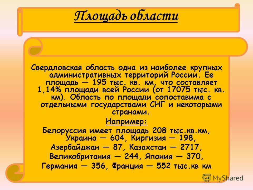 Площадь области Свердловская область одна из наиболее крупных административных территорий России. Ее площадь 195 тыс. кв. км, что составляет 1,14% площади всей России (от 17075 тыс. кв. км). Область по площади сопоставима с отдельными государствами С