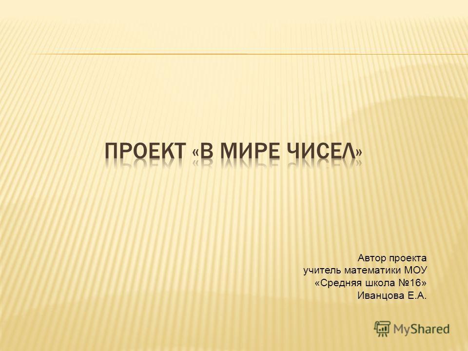 Автор проекта учитель математики МОУ «Средняя школа 16» Иванцова Е.А.