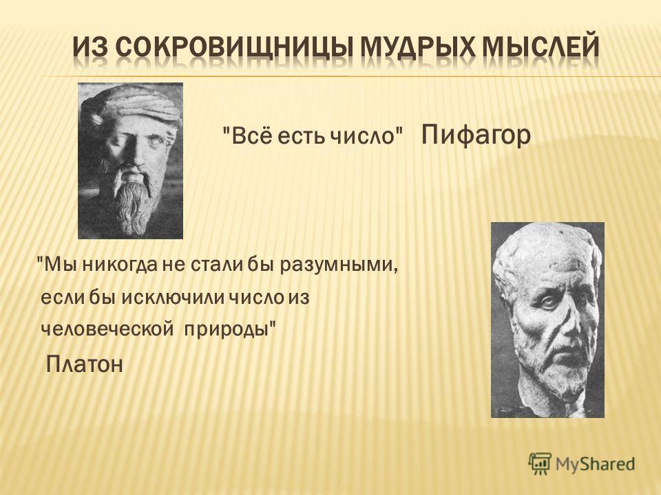 Всё есть число Пифагор Мы никогда не стали бы разумными, если бы исключили число из человеческой природы Платон