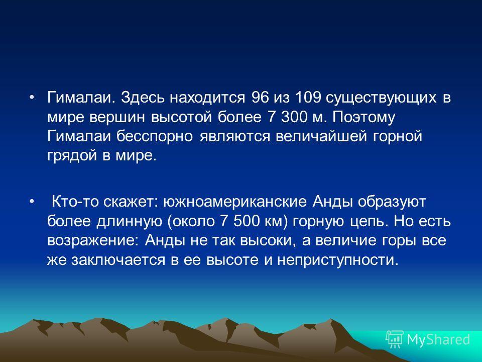 Гималаи. Здесь находится 96 из 109 существующих в мире вершин высотой более 7 300 м. Поэтому Гималаи бесспорно являются величайшей горной грядой в мире. Кто-то скажет: южноамериканские Анды образуют более длинную (около 7 500 км) горную цепь. Но есть