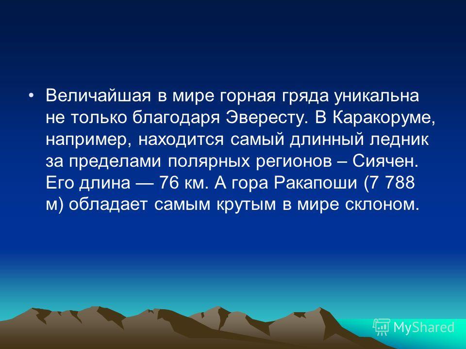 Величайшая в мире горная гряда уникальна не только благодаря Эвересту. В Каракоруме, например, находится самый длинный ледник за пределами полярных регионов – Сиячен. Его длина 76 км. А гора Ракапоши (7 788 м) обладает самым крутым в мире склоном.