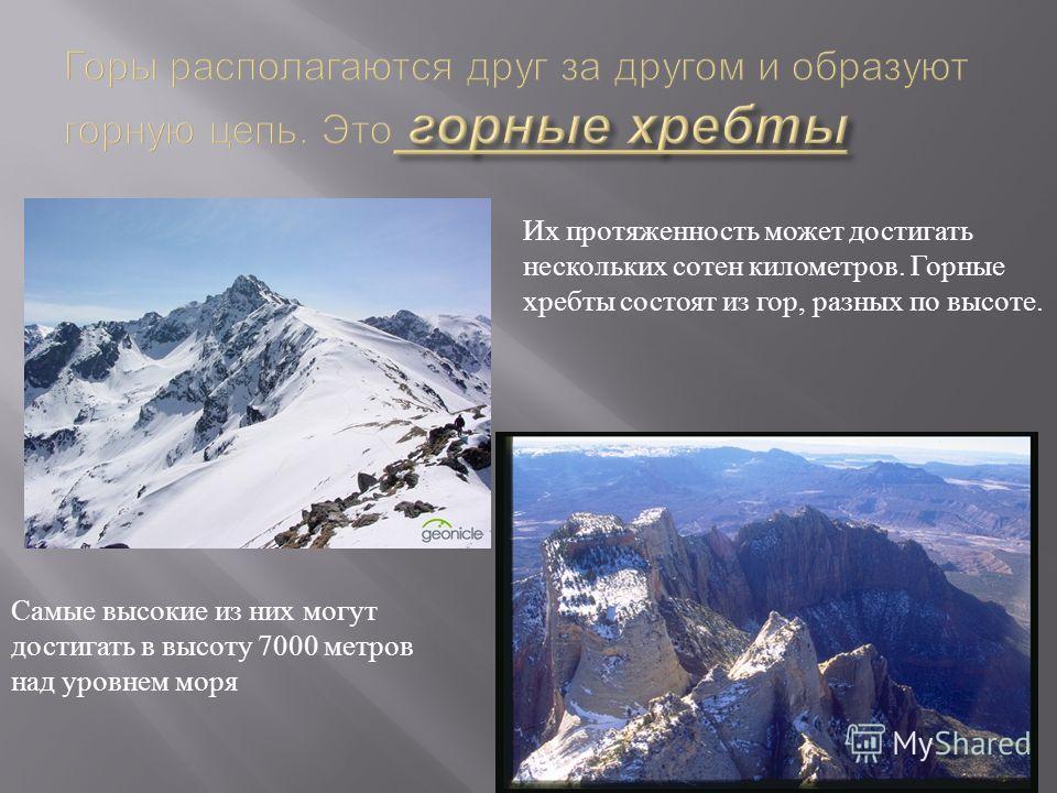 Их протяженность может достигать нескольких сотен километров. Горные хребты состоят из гор, разных по высоте. Самые высокие из них могут достигать в высоту 7000 метров над уровнем моря