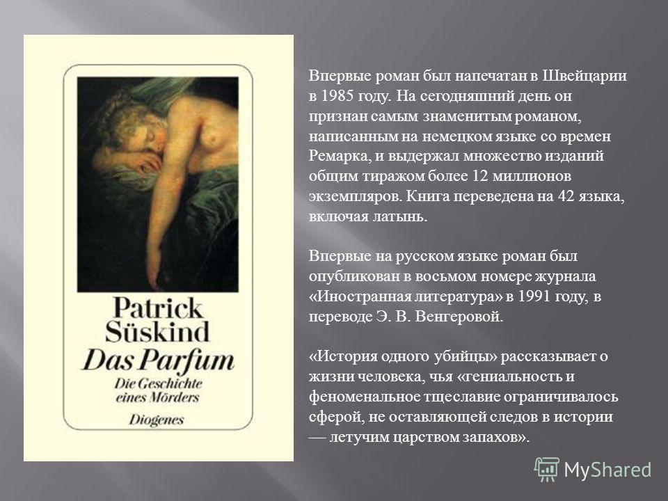 Впервые роман был напечатан в Швейцарии в 1985 году. На сегодняшний день он признан самым знаменитым романом, написанным на немецком языке со времен Ремарка, и выдержал множество изданий общим тиражом более 12 миллионов экземпляров. Книга переведена
