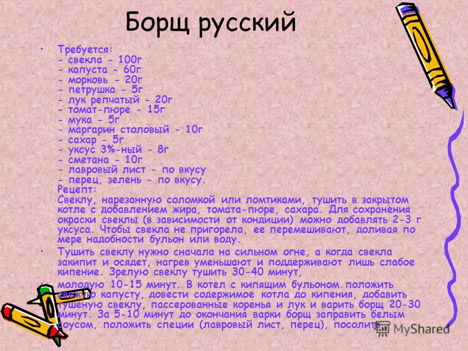 Борщ русский Требуется: - свекла - 100г - капуста - 60г - морковь - 20г - петрушка - 5г - лук репчатый - 20г - томат-пюре - 15г - мука - 5г - маргарин столовый - 10г - сахар - 5г - уксус 3%-ный - 8г - сметана - 10г - лавровый лист - по вкусу - перец,
