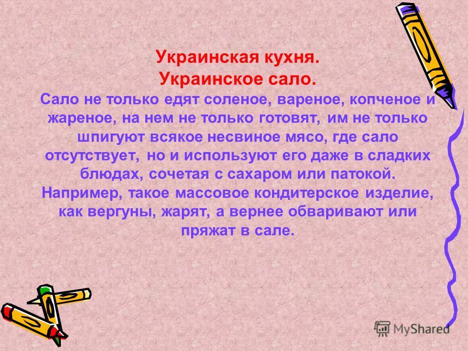 Украинская кухня. Украинское сало. Сало не только едят соленое, вареное, копченое и жареное, на нем не только готовят, им не только шпигуют всякое несвиное мясо, где сало отсутствует, но и используют его даже в сладких блюдах, сочетая с сахаром или п