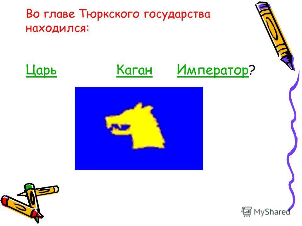 Во главе Тюркского государства находился: ЦарьКаганИмператорЦарьКаганИмператор?