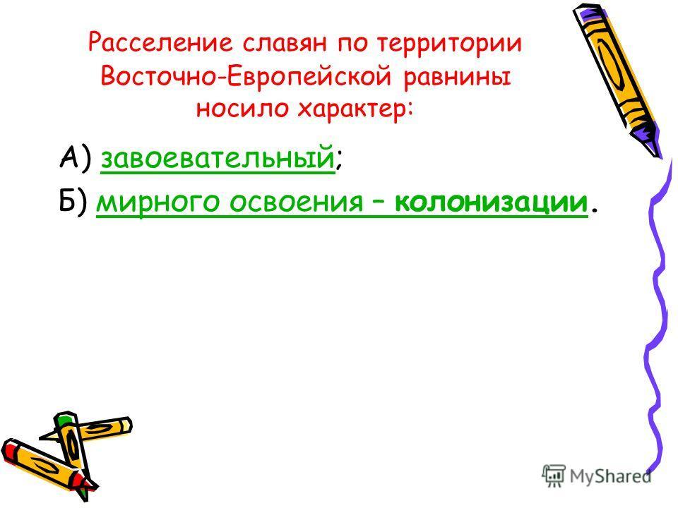 Расселение славян по территории Восточно-Европейской равнины носило характер: А) завоевательный;завоевательный Б) мирного освоения – колонизации.мирного освоения – колонизации
