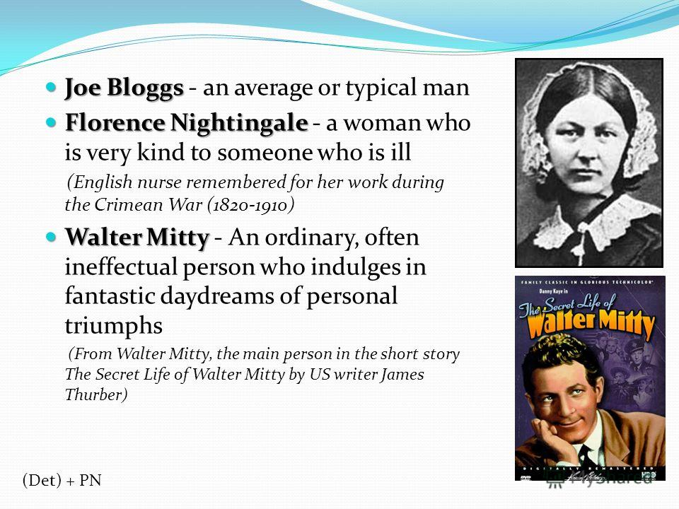 Joe Bloggs Joe Bloggs - an average or typical man Florence Nightingale Florence Nightingale - a woman who is very kind to someone who is ill (English nurse remembered for her work during the Crimean War (1820-1910) Walter Mitty Walter Mitty - An ordi