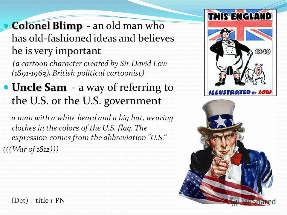 Colonel Blimp Colonel Blimp - an old man who has old-fashioned ideas and believes he is very important (a cartoon character created by Sir David Low (1891-1963), British political cartoonist) Uncle Sam Uncle Sam - a way of referring to the U.S. or th