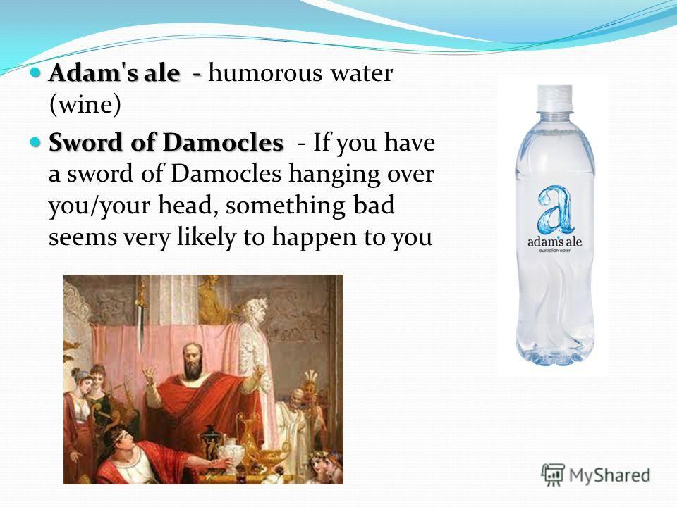 Adam's ale - Adam's ale - humorous water (wine) Sword of Damocles Sword of Damocles - If you have a sword of Damocles hanging over you/your head, something bad seems very likely to happen to you