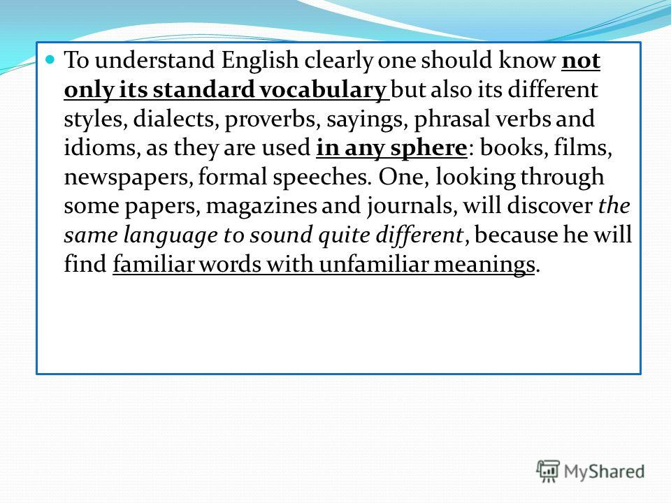 To understand English clearly one should know not only its standard vocabulary but also its different styles, dialects, proverbs, sayings, phrasal verbs and idioms, as they are used in any sphere: books, films, newspapers, formal speeches. One, looki