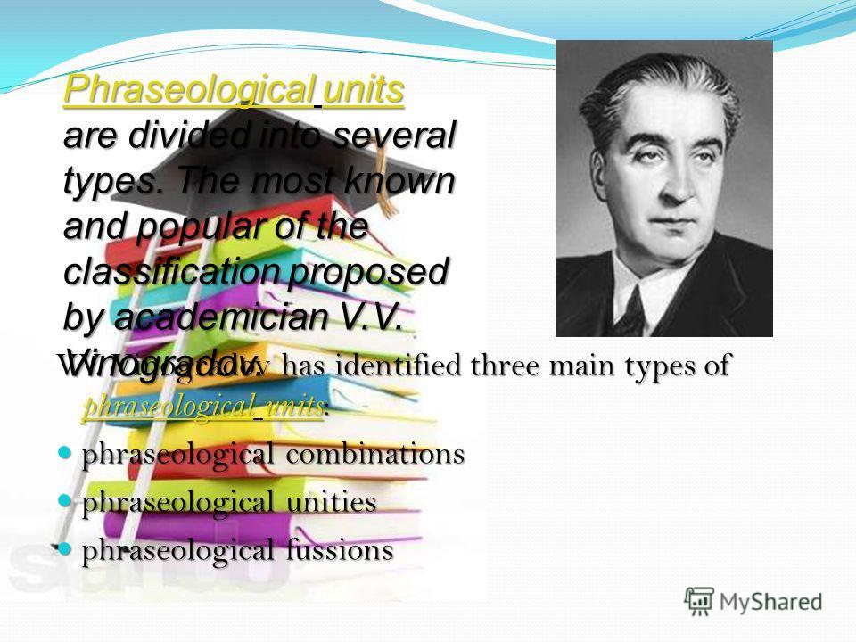 V.V. Vinogradov has identified three main types of phraseological units : phraseologicalunits phraseologicalunits phraseological combinations phraseological combinations phraseological unities phraseological unities phraseological fussions phraseolog