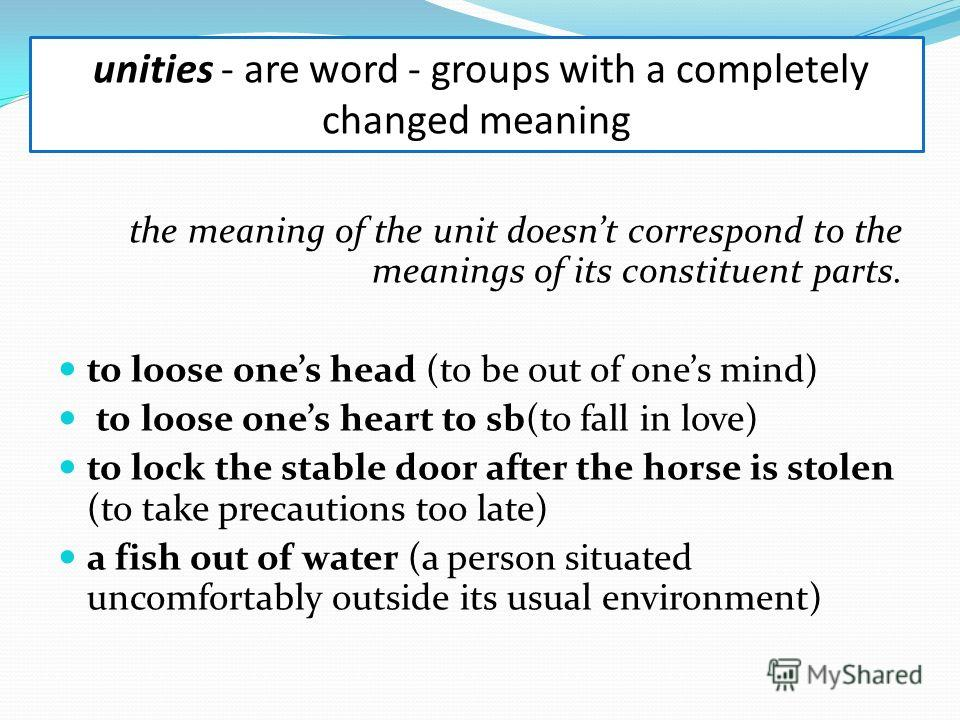 the meaning of the unit doesnt correspond to the meanings of its constituent parts. to loose ones head (to be out of ones mind) to loose ones heart to sb(to fall in love) to lock the stable door after the horse is stolen (to take precautions too late