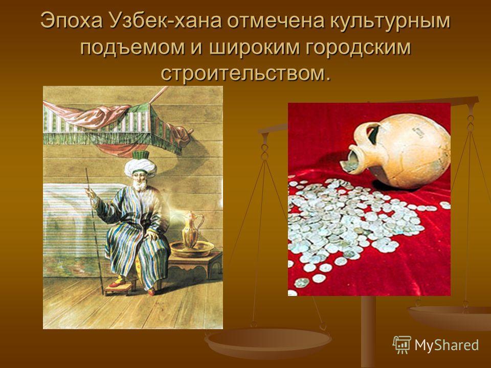 Эпоха Узбек-хана отмечена культурным подъемом и широким городским строительством.