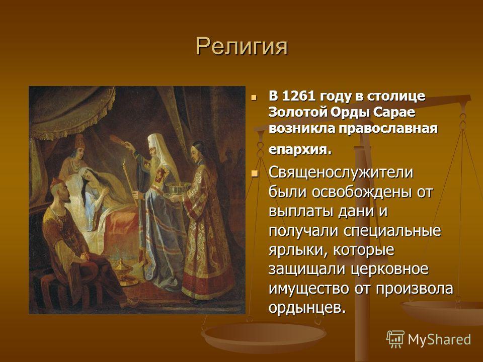 Религия В 1261 году в столице Золотой Орды Сарае возникла православная епархия. Священослужители были освобождены от выплаты дани и получали специальные ярлыки, которые защищали церковное имущество от произвола ордынцев.
