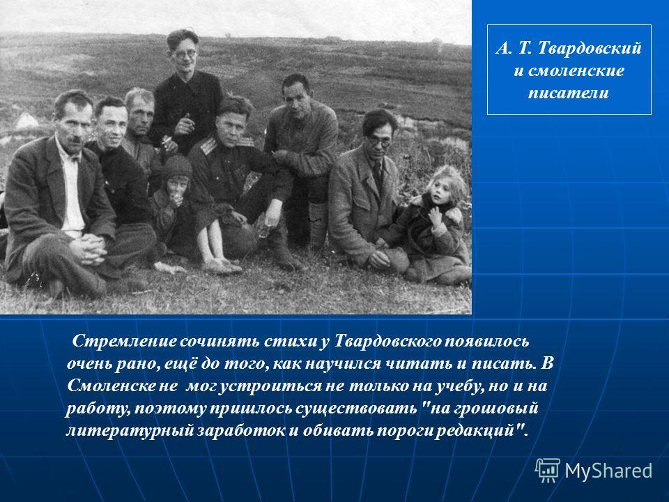 Стремление сочинять стихи у Твардовского появилось очень рано, ещё до того, как научился читать и писать. В Смоленске не мог устроиться не только на учебу, но и на работу, поэтому пришлось существовать