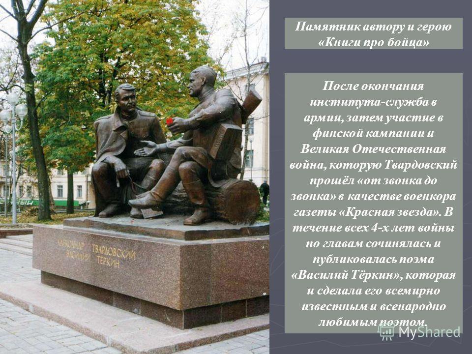 После окончания института-служба в армии, затем участие в финской кампании и Великая Отечественная война, которую Твардовский прошёл «от звонка до звонка» в качестве военкора газеты «Красная звезда». В течение всех 4-х лет войны по главам сочинялась