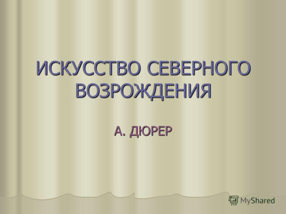 ИСКУССТВО СЕВЕРНОГО ВОЗРОЖДЕНИЯ А. ДЮРЕР