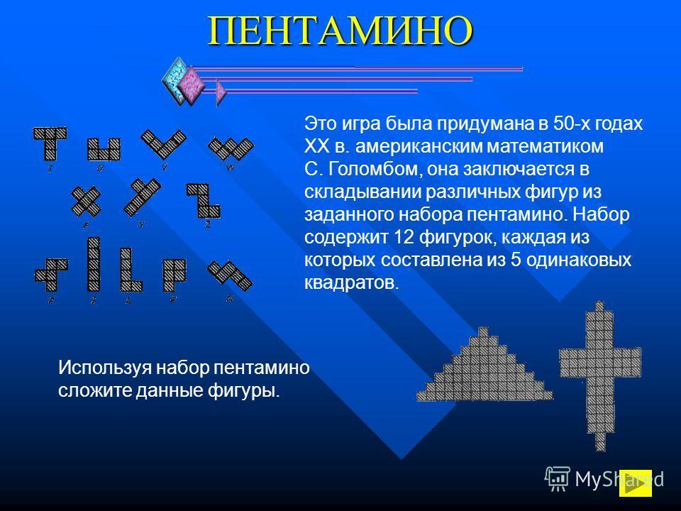 ПЕНТАМИНО Это игра была придумана в 50-х годах ХХ в. американским математиком С. Голомбом, она заключается в складывании различных фигур из заданного набора пентамино. Набор содержит 12 фигурок, каждая из которых составлена из 5 одинаковых квадратов.