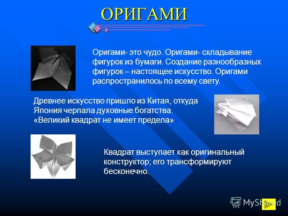 ОРИГАМИ Оригами- это чудо. Оригами- складывание фигурок из бумаги. Создание разнообразных фигурок – настоящее искусство. Оригами распространилось по всему свету. Древнее искусство пришло из Китая, откуда Япония черпала духовные богатства. «Великий кв